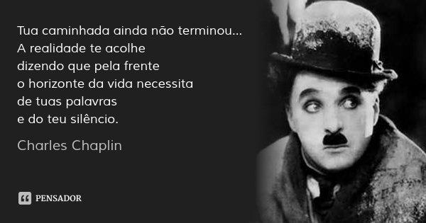 Tua caminhada ainda não terminou... A realidade te acolhe dizendo que pela frente o horizonte da vida necessita de tuas palavras e do teu silêncio.... Frase de Charles Chaplin.