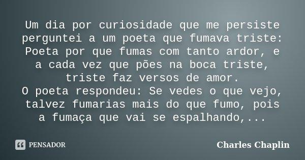 Um dia por curiosidade que me persiste perguntei a um poeta que fumava triste: Poeta por que fumas com tanto ardor, e a cada vez que pões na boca triste, triste... Frase de Charles Chaplin.