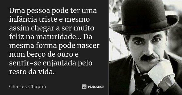 Uma pessoa pode ter uma infância triste e mesmo assim chegar a ser muito feliz na maturidade... Da mesma forma pode nascer num berço de ouro e sentir-se enjaula... Frase de Charles Chaplin.