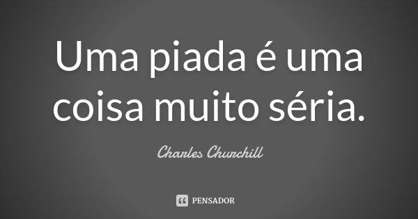 Uma piada é uma coisa muito séria.... Frase de Charles Churchill.