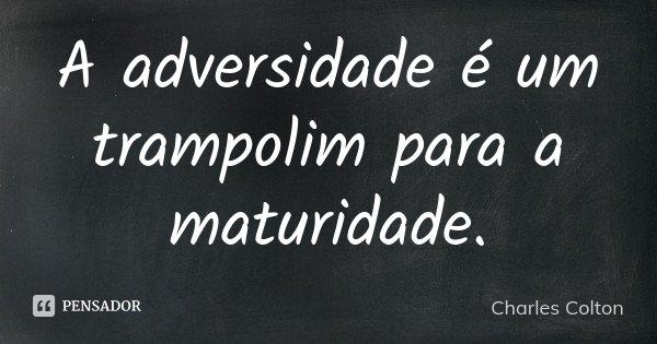 A adversidade é um trampolim para a maturidade.... Frase de Charles Colton.