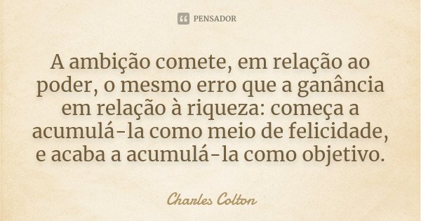 A ambição comete, em relação ao poder, o mesmo erro que a ganância em relação à riqueza: começa a acumulá-la como meio de felicidade, e acaba a acumulá-la como ... Frase de Charles Colton.