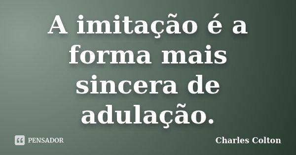 A imitação é a forma mais sincera de adulação.... Frase de Charles Colton.