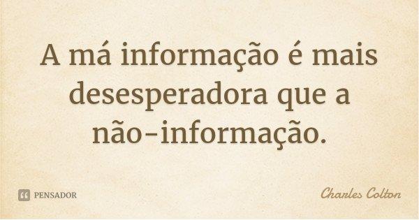 A má informação é mais desesperadora que a não-informação.... Frase de Charles Colton.