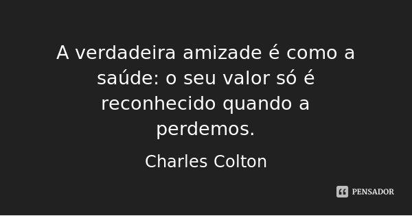 A verdadeira amizade é como a saúde: o seu valor só é reconhecido quando a perdemos.... Frase de Charles Colton.