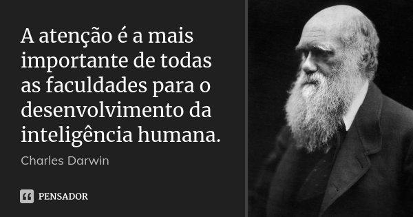 A atenção é a mais importante de todas as faculdades para o desenvolvimento da inteligência humana.... Frase de Charles Darwin.