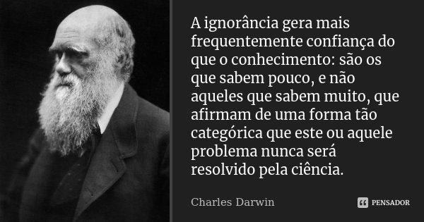 A ignorância gera mais frequentemente confiança do que o conhecimento: são os que sabem pouco, e não aqueles que sabem muito, que afirmam de uma forma tão categ... Frase de Charles Darwin.