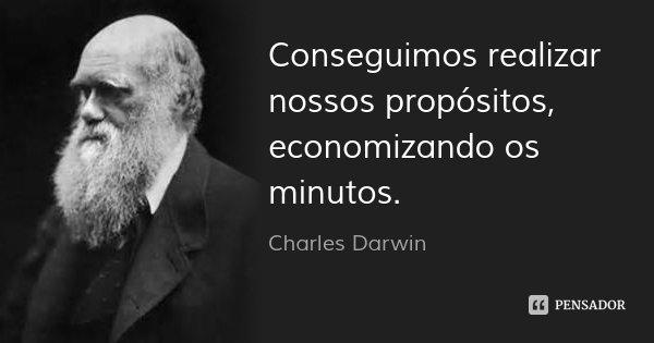 Conseguimos realizar nossos propósitos, economizando os minutos.... Frase de Charles Darwin.