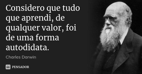 Considero que tudo que aprendi, de qualquer valor, foi de uma forma autodidata.... Frase de Charles Darwin.
