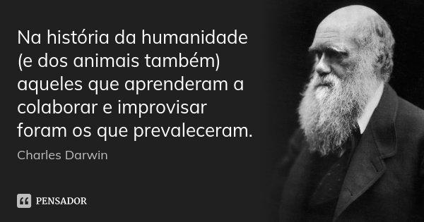 Na história da humanidade (e dos animais também) aqueles que aprenderam a colaborar e improvisar foram os que prevaleceram.... Frase de Charles Darwin.