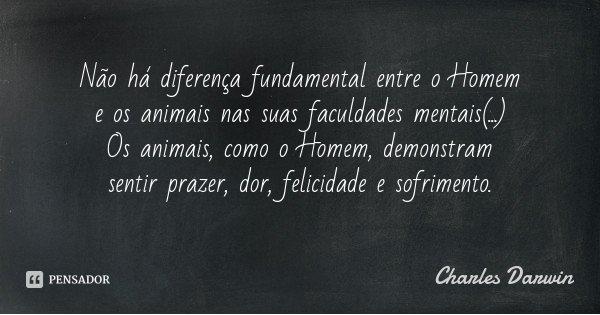 Não há diferença fundamental entre o Homem e os animais nas suas faculdades mentais(...) Os animais, como o Homem, demonstram sentir prazer, dor, felicidade e s... Frase de Charles Darwin.