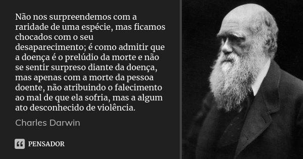 Não nos surpreendemos com a raridade de uma espécie, mas ficamos chocados com o seu desaparecimento; é como admitir que a doença é o prelúdio da morte e não se ... Frase de Charles Darwin.