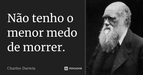 Não tenho o menor medo de morrer.... Frase de Charles Darwin.