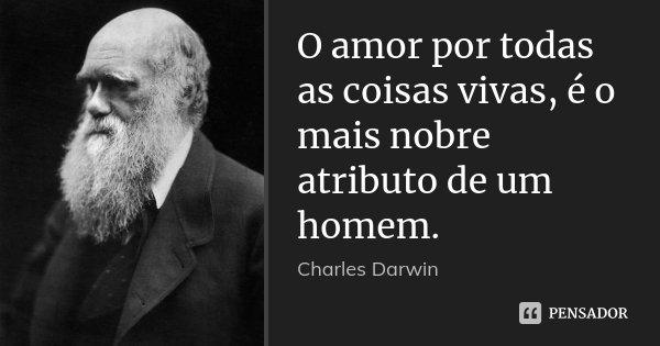 O amor por todas as coisas vivas, é o mais nobre atributo de um homem.... Frase de Charles Darwin.
