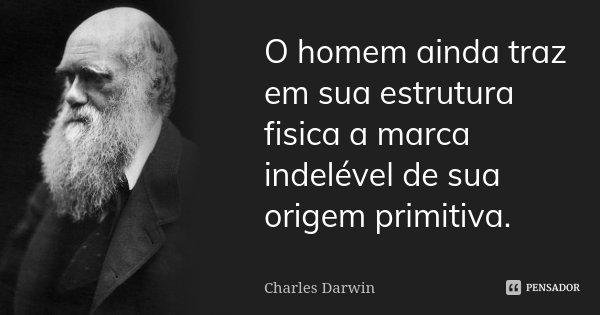 O homem ainda traz em sua estrutura fisica a marca indelével de sua origem primitiva.... Frase de Charles Darwin.