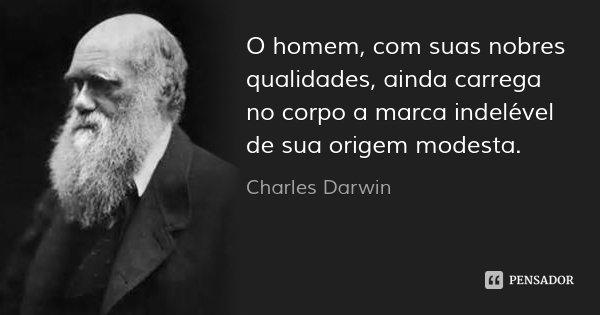 O homem, com suas nobres qualidades, ainda carrega no corpo a marca indelével de sua origem modesta.... Frase de Charles Darwin.