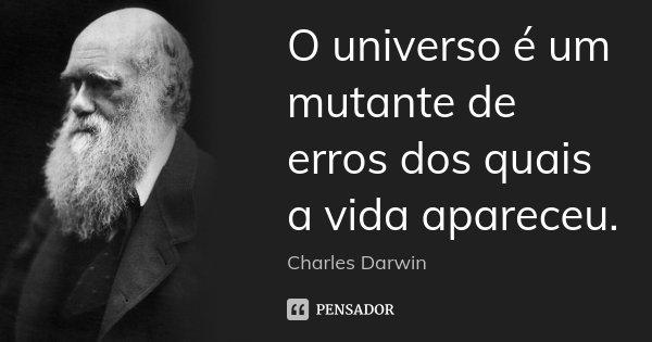 O universo é um mutante de erros dos quais a vida apareceu.... Frase de Charles Darwin.