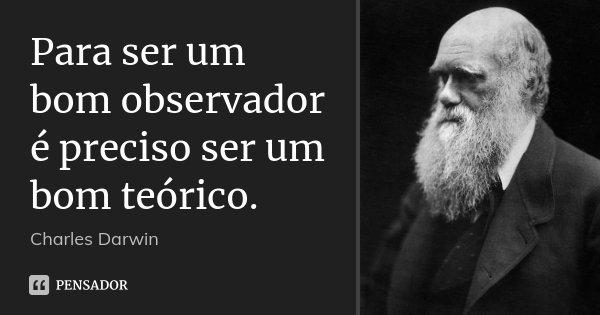 Para ser um bom observador é preciso ser um bom teórico.... Frase de Charles Darwin.