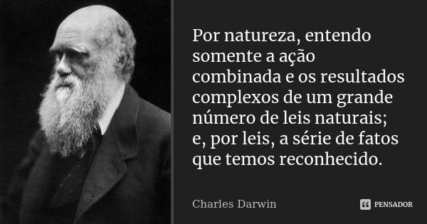 Por natureza, entendo somente a ação combinada e os resultados complexos de um grande número de leis naturais; e, por leis, a série de fatos que temos reconheci... Frase de Charles Darwin.