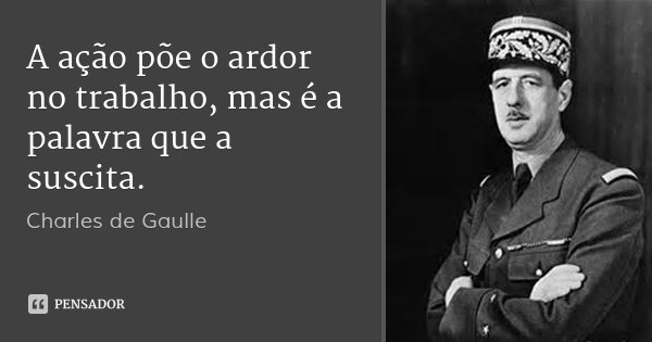 A ação põe o ardor no trabalho, mas é a palavra que a suscita.... Frase de Charles de Gaulle.