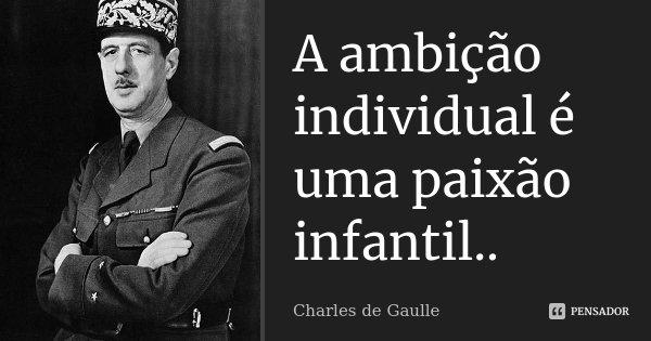 A ambição individual é uma paixão infantil..... Frase de Charles de Gaulle.
