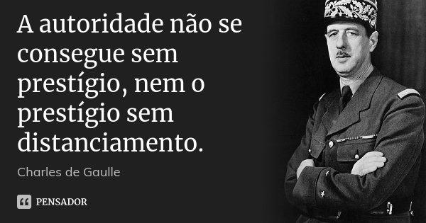 A autoridade não se consegue sem prestígio, nem o prestígio sem distanciamento.... Frase de Charles de Gaulle.