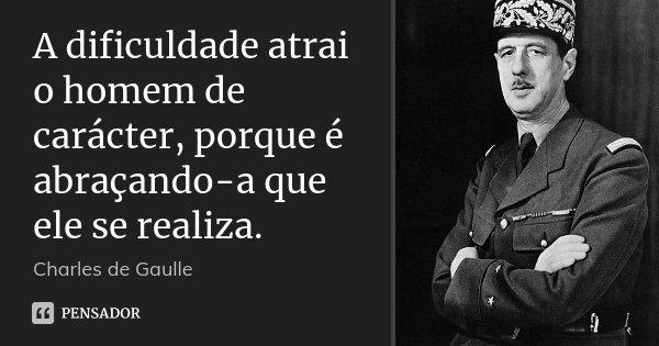 A dificuldade atrai o homem de carácter, porque é abraçando-a que ele se realiza.... Frase de Charles de Gaulle.