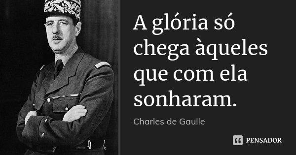A glória só chega àqueles que com ela sonharam.... Frase de Charles de Gaulle.