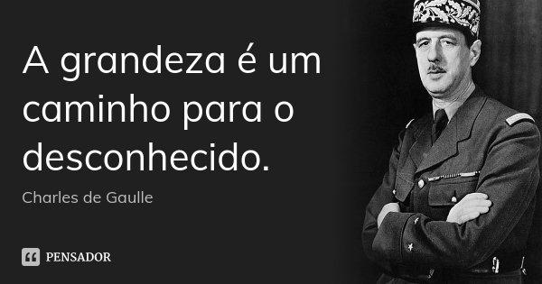 A grandeza é um caminho para o desconhecido.... Frase de Charles de Gaulle.