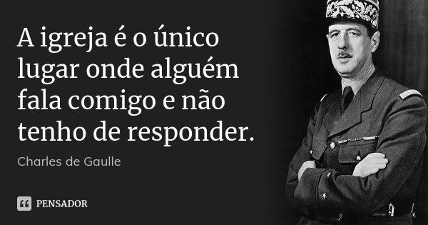 A igreja é o único lugar onde alguém fala comigo e não tenho de responder.... Frase de Charles de Gaulle.
