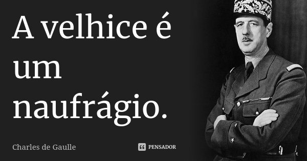 A velhice é um naufrágio.... Frase de Charles de Gaulle.