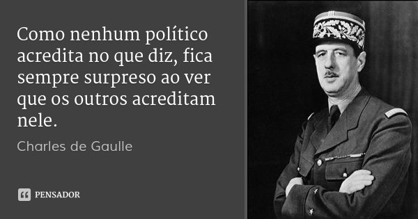 Como nenhum político acredita no que diz, fica sempre surpreso ao ver que os outros acreditam nele.... Frase de Charles de Gaulle.