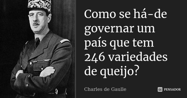 Como se há-de governar um país que tem 246 variedades de queijo?... Frase de Charles de Gaulle.