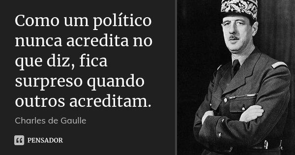 Como um político nunca acredita no que diz, fica surpreso quando outros acreditam.... Frase de Charles de Gaulle.