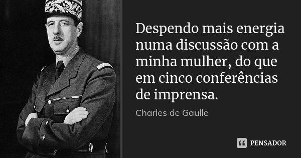Despendo mais energia numa discussão com a minha mulher, do que em cinco conferências de imprensa.... Frase de Charles de Gaulle.