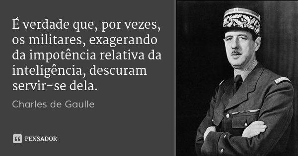 É verdade que, por vezes, os militares, exagerando da impotência relativa da inteligência, descuram servir-se dela.... Frase de Charles de Gaulle.
