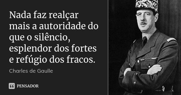 Nada faz realçar mais a autoridade do que o silêncio, esplendor dos fortes e refúgio dos fracos.... Frase de Charles de Gaulle.
