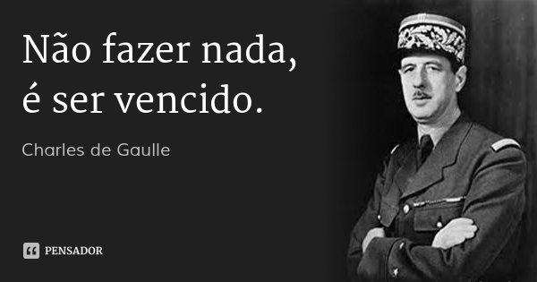Não fazer nada, é ser vencido.... Frase de Charles de Gaulle.