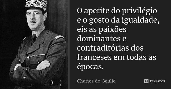 O apetite do privilégio e o gosto da igualdade, eis as paixões dominantes e contraditórias dos Franceses em todas as épocas.... Frase de Charles de Gaulle.