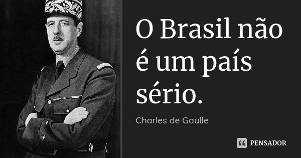 O Brasil não é um país sério.... Frase de Charles de Gaulle.