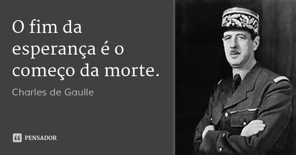 O fim da esperança é o começo da morte.... Frase de Charles de Gaulle.