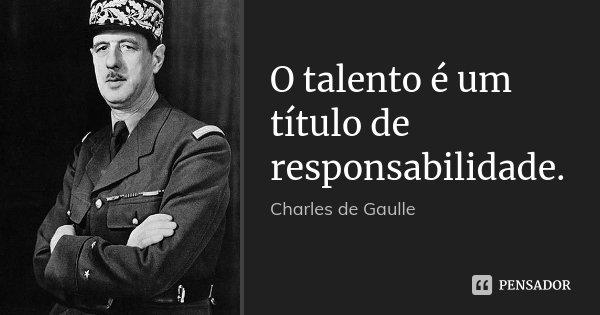 O talento é um título de responsabilidade.... Frase de Charles de Gaulle.