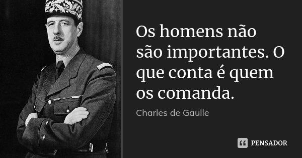 Os homens não são importantes. O que conta é quem os comanda.... Frase de Charles de Gaulle.