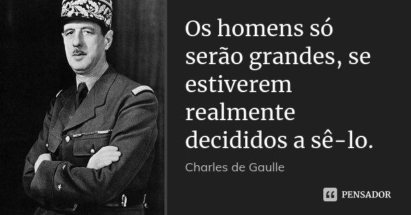 Os homens só serão grandes, se estiverem realmente decididos a sê-lo.... Frase de Charles de Gaulle.