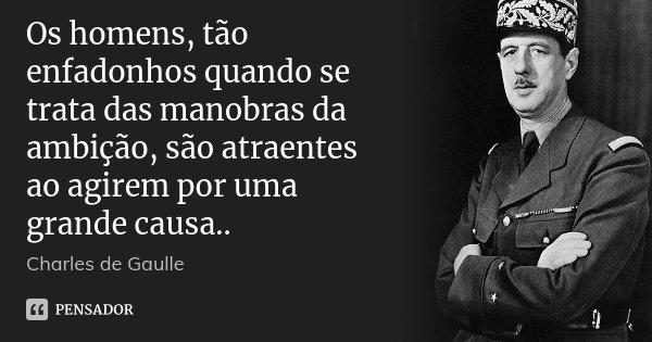 Os homens, tão enfadonhos quando se trata das manobras da ambição, são atraentes ao agirem por uma grande causa..... Frase de Charles de Gaulle.
