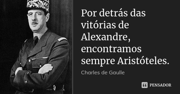 Por detrás das vitórias de Alexandre, encontramos sempre Aristóteles.... Frase de Charles de Gaulle.
