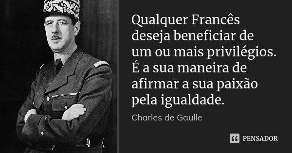 Qualquer Francês deseja beneficiar de um ou mais privilégios. É a sua maneira de afirmar a sua paixão pela igualdade.... Frase de Charles de Gaulle.