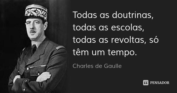 Todas as doutrinas, todas as escolas, todas as revoltas, só têm um tempo.... Frase de Charles de Gaulle.