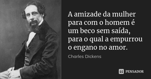 A amizade da mulher para com o homem é um beco sem saída, para o qual a empurrou o engano no amor.... Frase de Charles Dickens.