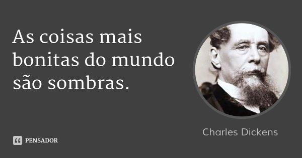 As coisas mais bonitas do mundo são sombras.... Frase de Charles Dickens.